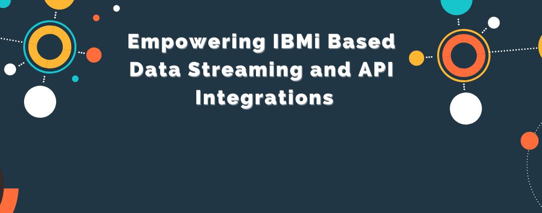 Empowering IBM i Based Data Streaming and API Integrations